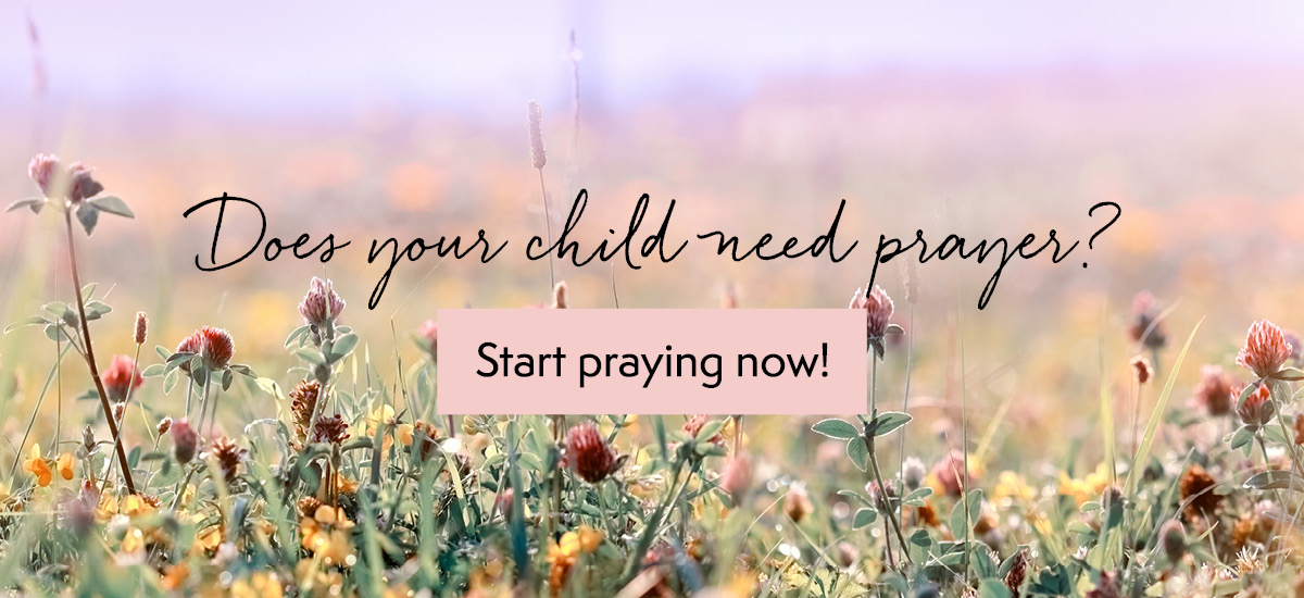 Does your child need prayer? Start praying now!