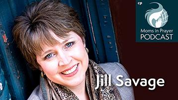 Jill Savage, author, speaker, podcast host, Moms in Prayer mom